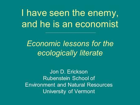 I have seen the enemy, and he is an economist Economic lessons for the ecologically literate Jon D. Erickson Rubenstein School of Environment and Natural.