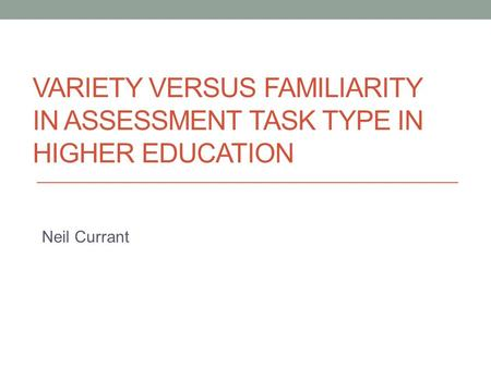 VARIETY VERSUS FAMILIARITY IN ASSESSMENT TASK TYPE IN HIGHER EDUCATION Neil Currant.