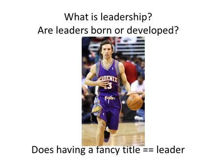 What is leadership? Are leaders born or developed? Does having a fancy title == leader.
