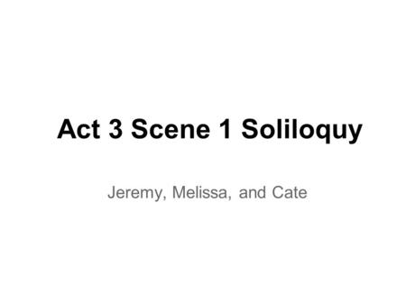 Act 3 Scene 1 Soliloquy Jeremy, Melissa, and Cate.