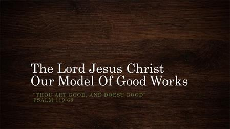 "The Lord Jesus Christ Our Model Of Good Works ""THOU ART GOOD, AND DOEST GOOD"" PSALM 119:68."