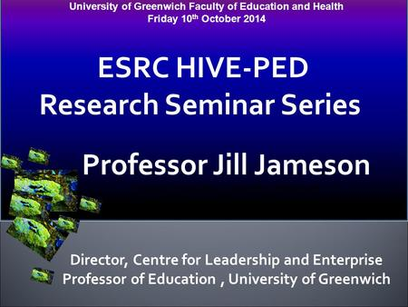 University of Greenwich Faculty of Education and Health Friday 10 th October 2014 ESRC HIVE-PED Research Seminar Series Professor Jill Jameson Professor.