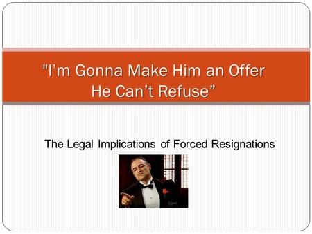 The Legal Implications of Forced Resignations I'm Gonna Make Him an Offer He Can't Refuse""