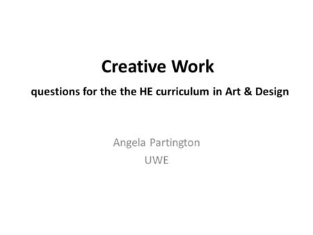 Creative Work questions for the the HE curriculum in Art & Design Angela Partington UWE.