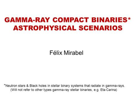 GAMMA-RAY COMPACT BINARIES* ASTROPHYSICAL SCENARIOS Félix Mirabel * Neutron stars & Black holes in stellar binary systems that radiate in gamma-rays. (Will.