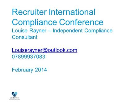 Recruiter International Compliance Conference Louise Rayner – Independent Compliance Consultant 07899937083 February 2014
