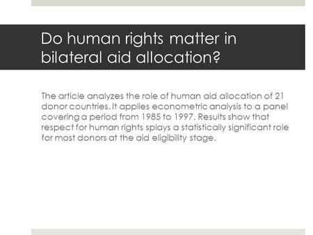 Do human rights matter in bilateral aid allocation? The article analyzes the role of human aid allocation of 21 donor countries. It applies econometric.