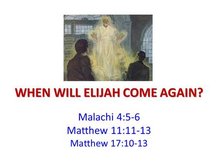 WHEN WILL ELIJAH COME AGAIN? Malachi 4:5-6 Matthew 11:11-13 Matthew 17:10-13.