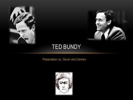 Presentation by: Devon and Carmen TED BUNDY. WHAT WAS HIS CHILDHOOD LIKE? Born November 24, 1946 Ted and his mother moved with his grandparents to Philadelphia.