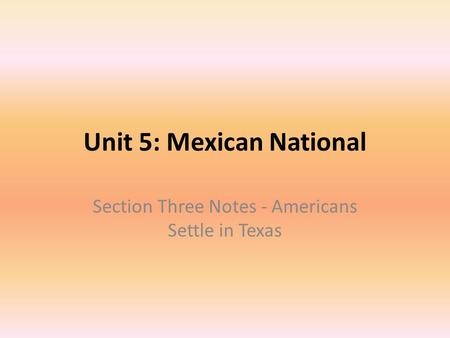 Unit 5: Mexican National Section Three Notes - Americans Settle in Texas.