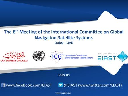 The 8 th Meeting of the International Committee on Global Navigation Satellite Systems Dubai – UAE Join us (www.twitter.com/EIAST)