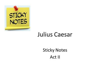 Julius Caesar Sticky Notes Act II. Scene 1 In Act 2, scene one, lines 10-34 Brutus has a soliloquy that explains his affection and friendship for Caesar.