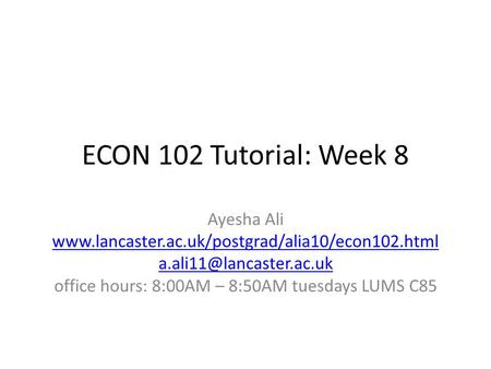 ECON 102 Tutorial: Week 8 Ayesha Ali  office hours: 8:00AM – 8:50AM tuesdays LUMS.