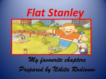 Flat Stanley My favourite chapters Prepared by Nikita Rodionov.