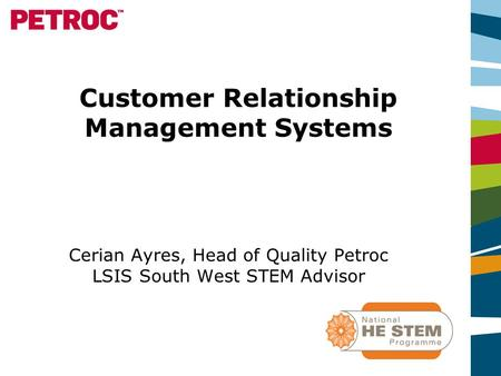 Customer Relationship Management Systems Cerian Ayres, Head of Quality Petroc LSIS South West STEM Advisor.