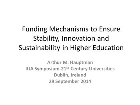 Funding Mechanisms to Ensure Stability, Innovation and Sustainability in Higher Education Arthur M. Hauptman IUA Symposium-21 st Century Universities Dublin,