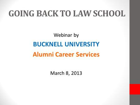 GOING BACK TO LAW SCHOOL Webinar by BUCKNELL UNIVERSITY Alumni Career Services March 8, 2013.