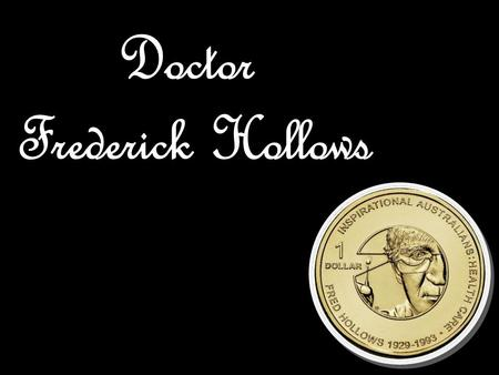 Doctor Fred Hollows was born on April 9 th 1929, in Dunedin, New Zealand which is also where he lived for the first seven years of his life. Fred was.