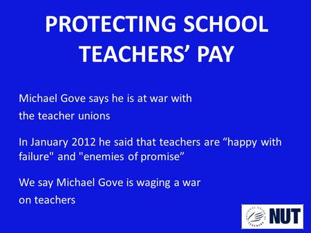 "PROTECTING SCHOOL TEACHERS' PAY Michael Gove says he is at war with the teacher unions In January 2012 he said that teachers are ""happy with failure and."