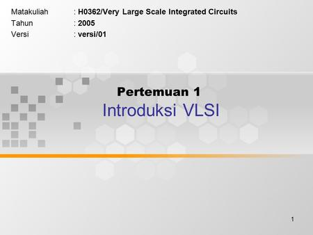 1 Pertemuan 1 Introduksi VLSI Matakuliah: H0362/Very Large Scale Integrated Circuits Tahun: 2005 Versi: versi/01.