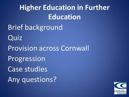 Higher Education in Further Education Brief background Quiz Provision across Cornwall Progression Case studies Any questions?