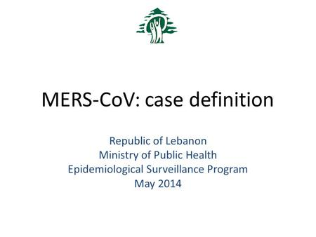 MERS-CoV: case definition Republic of Lebanon Ministry of Public Health Epidemiological Surveillance Program May 2014.