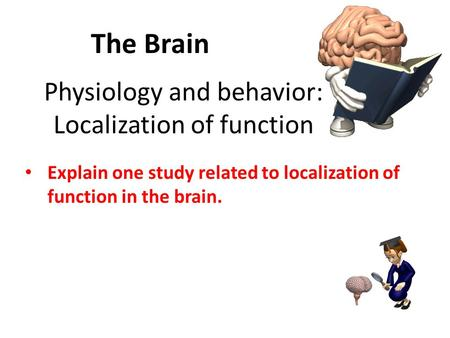 Physiology and behavior: Localization of function Explain one study related to localization of function in the brain. The Brain.