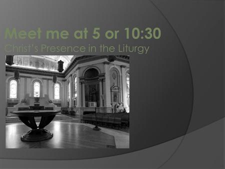 Meet me at 5 or 10:30 Christ's Presence in the Liturgy.