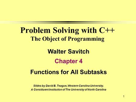 1 Problem Solving with C++ The Object of Programming Walter Savitch Chapter 4 Functions for All Subtasks Slides by David B. Teague, Western Carolina University.