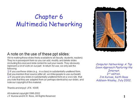 1 Chapter 6 Multimedia Networking Computer Networking: A Top Down Approach Featuring the Internet, 2 nd edition. Jim Kurose, Keith Ross Addison-Wesley,