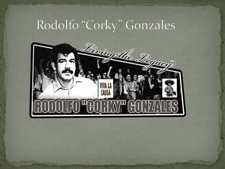 "Rodolfo ""Corky"" Gonzales was a Mexican- American boxer, political activist and poet. He was born on June 18, 1928 and he died on April 12, 2005. He was."