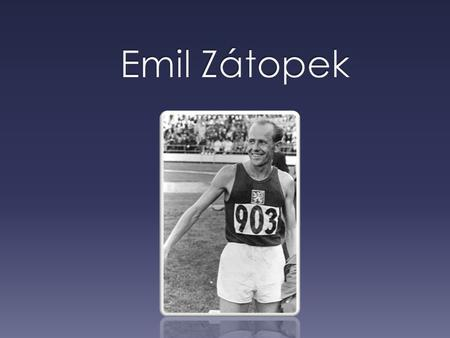  Czech long distance runner, olympic legend  Nickname the Czech Locomotive for his multiple golds  The only long-distance athlete, who win three.
