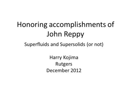 Honoring accomplishments of John Reppy Superfluids and Supersolids (or not) Harry Kojima Rutgers December 2012.