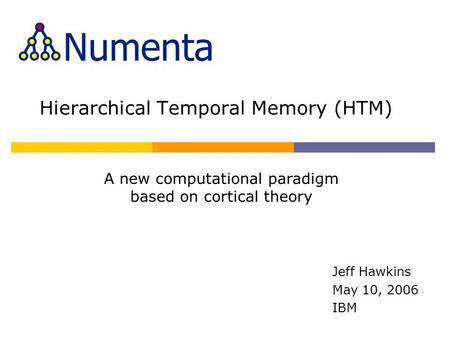 Hierarchical Temporal Memory (HTM) Jeff Hawkins May 10, 2006 IBM A new computational paradigm based on cortical theory.