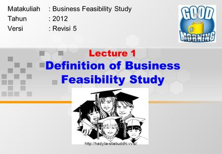 Lecture 1 Definition of Business Feasibility Study Matakuliah: Business Feasibility Study Tahun: 2012 Versi: Revisi 5