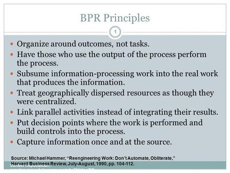 BPR Principles Sumber Kepustakaan : gunston.gmu.edu/ecommerce/mba731/doc/BP R_all_Part_I.ppt 1 Organize around outcomes, not tasks. Have those who use.