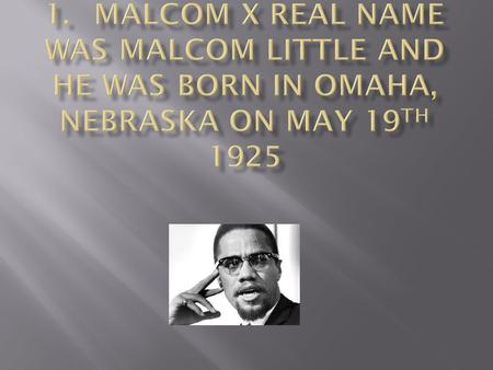 . 2.	His family was chased out of Nebraska, later Malcolm's father, Earl Little, is run over by a streetcar and is killed. These were very significant.