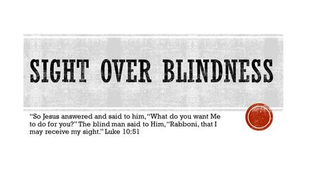 """So Jesus answered and said to him, ""What do you want Me to do for you?"" The blind man said to Him, ""Rabboni, that I may receive my sight."" Luke 10:51."