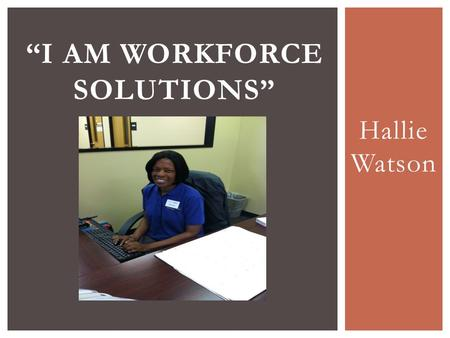"Hallie Watson ""I AM WORKFORCE SOLUTIONS"".  Samuel Smith came in for a TANF orientation on October 17, 2013. He had custody of his 5 year daughter since."