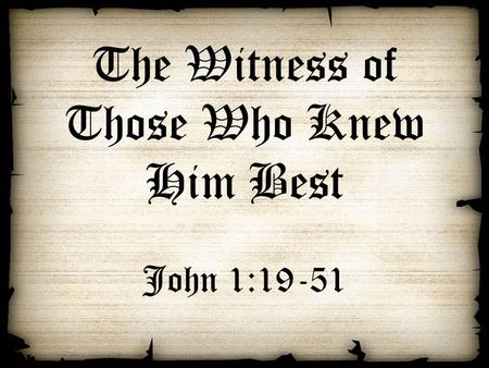 The Witness of Those Who Knew Him Best John 1:19-51.