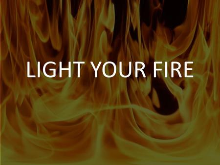 LIGHT YOUR FIRE.