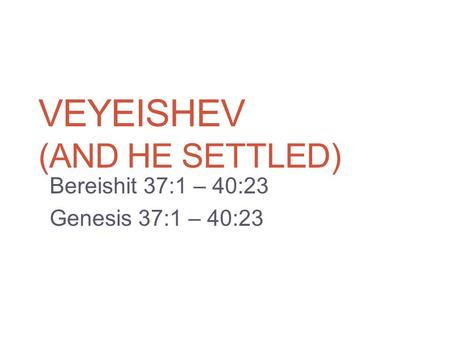 VEYEISHEV (AND HE SETTLED) Bereishit 37:1 – 40:23 Genesis 37:1 – 40:23.
