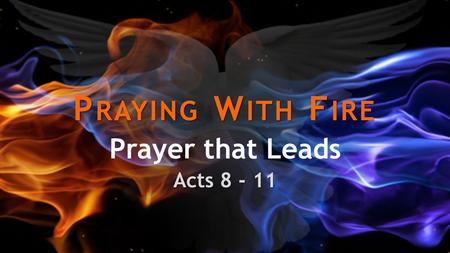 P RAYING W ITH F IRE Prayer that Leads Acts 8 - 11.