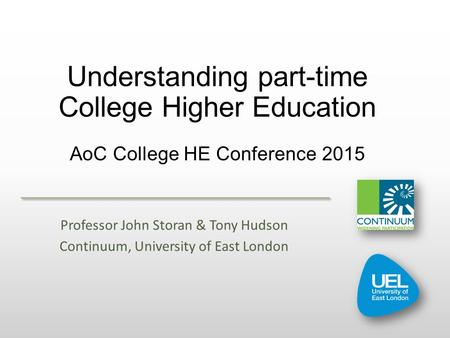 Understanding part-time College Higher Education AoC College HE Conference 2015 Professor John Storan & Tony Hudson Continuum, University of East London.