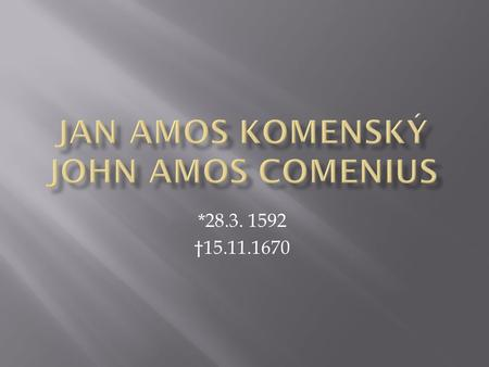 *28.3. 1592 †15.11.1670.  J.A. Komenský was a last bishop of Unity of Brethren. He was born probably in Uherský Brod or Nivnice. After the death of his.