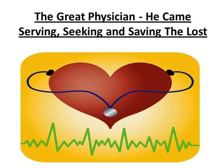 The Great Physician - He Came Serving, Seeking and Saving The Lost.