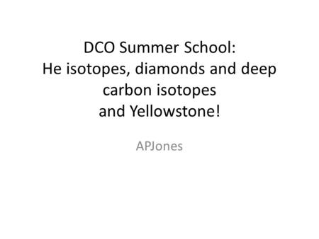 DCO Summer School: He isotopes, diamonds and deep carbon isotopes and Yellowstone! APJones.