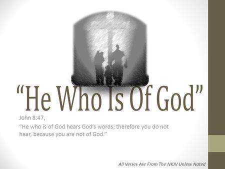"""He Who Is Of God"" John 8:47, ""He who is of God hears God's words; therefore you do not hear, because you are not of God."" All Verses Are From The NKJV."