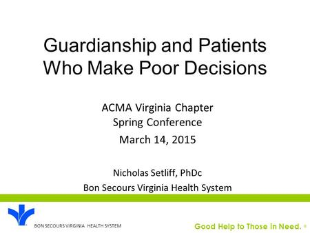 Good Help to Those in Need. ® BON SECOURS VIRGINIA HEALTH SYSTEM Guardianship and Patients Who Make Poor Decisions ACMA Virginia Chapter Spring Conference.