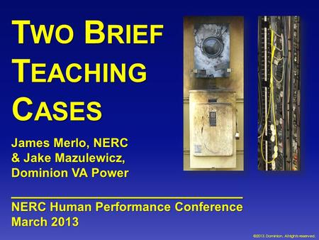 T WO B RIEF T EACHING C ASES James Merlo, NERC & Jake Mazulewicz, Dominion VA Power __________________________ NERC Human Performance Conference March.